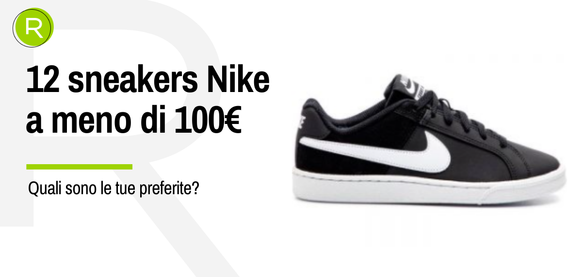 12 sneakers Nike a meno di 100€... c'è l'imbarazzo della scelta!